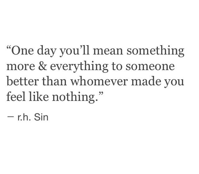One day you'll mean something more and everythingi to someone better than whomever made you feel like nothing - r.h. Sin