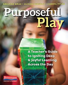 Purposeful Play by Kristine Mraz, Alison Porcelli, Cheryl Tyler. A Teacher's Guide to Igniting Deep and Joyful Learning Across the Day