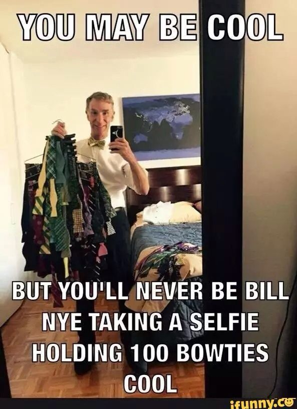 You may be cool - but you'll never be Bill Nye taking a selfie holding 100 bow ties cool!