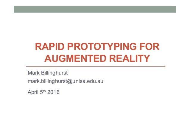 RAPID PROTOTYPING FOR AUGMENTED REALITY Mark Billinghurst mark.billinghurst@unisa.edu.au April 5th 2016