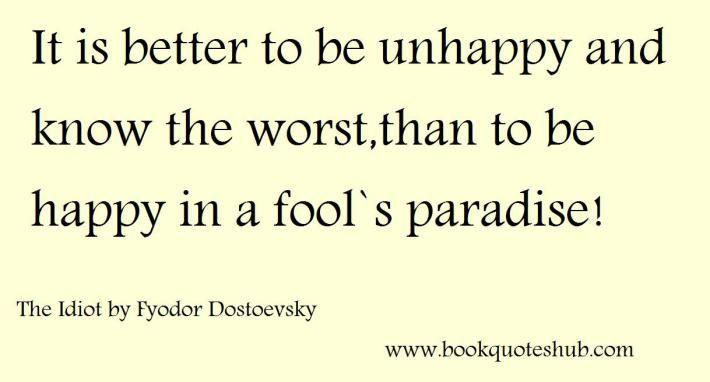It is better to be unhappy and know the worst,than to be happy in a fool`s paradise !  The Idiot by Fyodor Dostoevsky