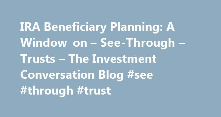IRA Beneficiary Planning: A Window on – See-Through – Trusts – The Investment Conversation Blog #see #through #trust http://law.nef2.com/ira-beneficiary-planning-a-window-on-see-through-trusts-the-investment-conversation-blog-see-through-trust/  # Typically, qualified retirement accounts and IRAs are not subject to probate. Instead, retirement assets are distributed according to account owners' current beneficiary designation forms. In general, government rules allow IRA owners a lot of…