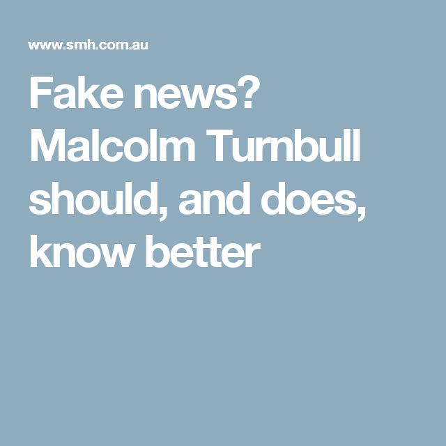 Fake news? Malcolm Turnbull should, and does, know better
