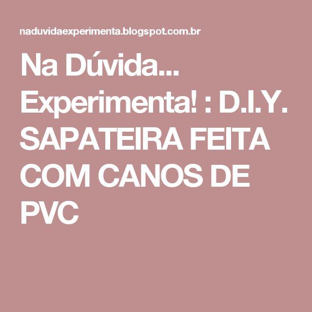 Na Dúvida... Experimenta! : D.I.Y. SAPATEIRA FEITA COM CANOS DE PVC