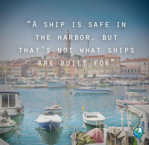 """A ship is safe in harbor, but that's not what ships are for."""