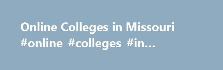 Online Colleges in Missouri #online #colleges #in #missouri http://michigan.nef2.com/online-colleges-in-missouri-online-colleges-in-missouri/  # Government Accredited Online Colleges in Missouri The state run higher education system within Missouri has greatly expanded its online degree options to include more than 80 different programs ranging from bachelor's to doctoral degrees thanks to Mizzou Online. The Missouri Virtual Instruction Program was founded in 2007 to provide online classes…