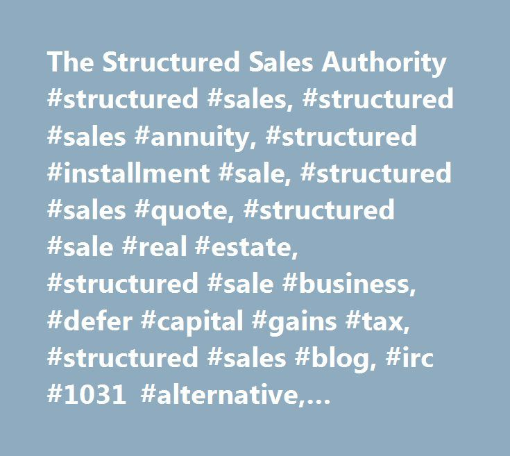 The Structured Sales Authority #structured #sales, #structured #sales #annuity, #structured #installment #sale, #structured #sales #quote, #structured #sale #real #estate, #structured #sale #business, #defer #capital #gains #tax, #structured #sales #blog, #irc #1031 #alternative, #treasury #funded #structured #sales…