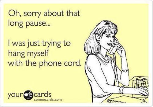 Sometimes people just won't shut up and I don't have a good excuse to get off the phone!