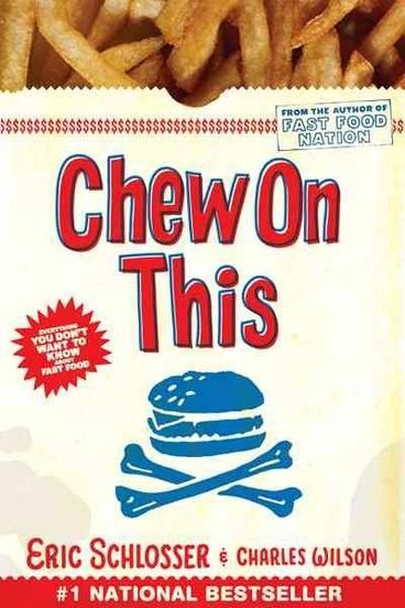 Chew on This is an adaptation of Fast Food Nation aimed at 10-16 year olds.  Eric Schlosser teams up with fellow journalist Charles Wilson to refine the original text and make it more accessible to the age groups that most favour fast food.  Chew on This has retained the engaging narrative and the solid research (including footnotes) of Fast Food Nation, but is more concise and straightforward.