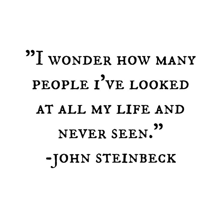 """I wonder how many people I've looked at all my life and never seen"" // John Steinbeck"