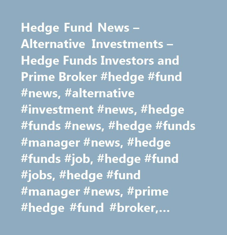 Hedge Fund News – Alternative Investments – Hedge Funds Investors and Prime Broker #hedge #fund #news, #alternative #investment #news, #hedge #funds #news, #hedge #funds #manager #news, #hedge #funds #job, #hedge #fund #jobs, #hedge #fund #manager #news, #prime #hedge #fund #broker, #hedge #fund #lawyers, #hedge #fund #administration…
