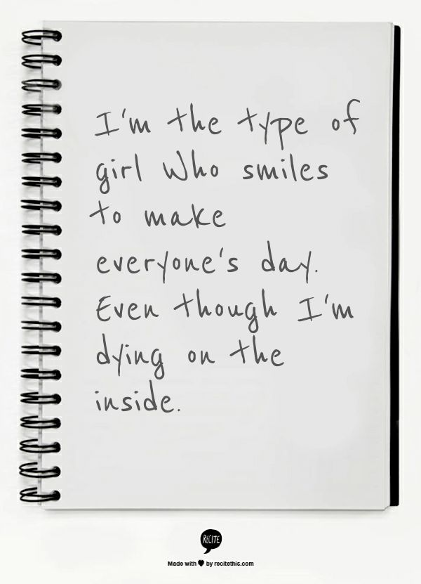 I'm the type of girl Who smiles to make everyone's day. Even though I'm dying on the inside.  omg this is so me! really sad