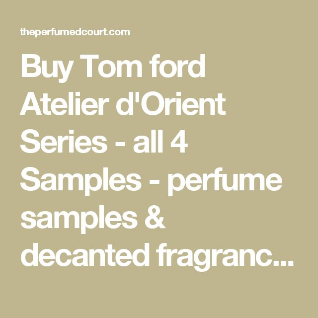 Buy Tom ford Atelier d'Orient Series - all 4 Samples - perfume samples & decanted fragrances - The Perfumed Court
