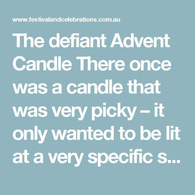 The defiant Advent Candle  There once was a candle that was very picky – it only wanted to be lit at a very specific spot.  No, said the honey coloured candle on the advent wreath, as a lighted match came its way. I don't want to burn, melt, dissolve, cry, shrink, until nothing is left of me. The candle shook and defended itself so much that the wick did not catch alight.  'Ouch' responsed the person holding the match, 'now I am burnt myself'. A second match was lit and again neared the…