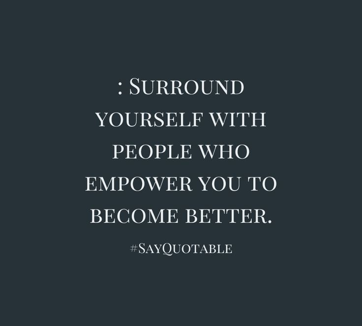 Quote About : Surround yourself with people who empower you to ...