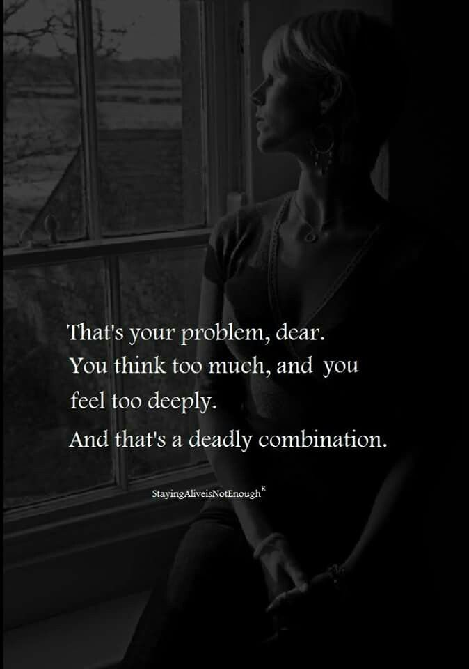 Think too much, feel too deeply
