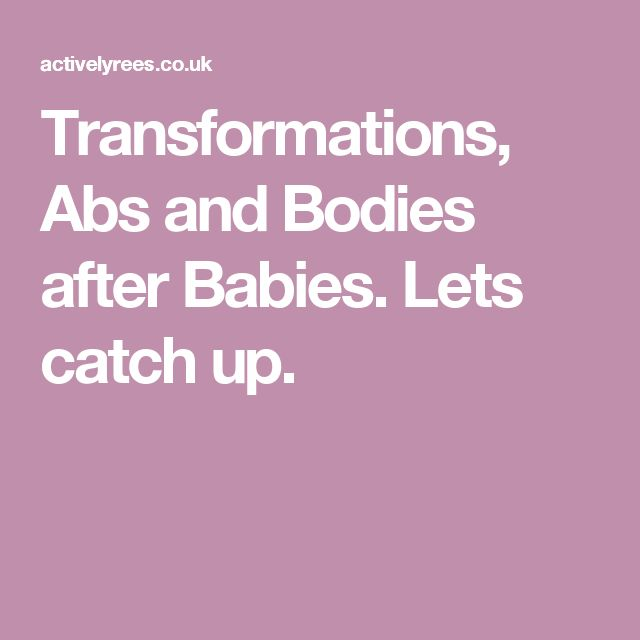 Transformations, Abs and Bodies after Babies. Lets catch up.