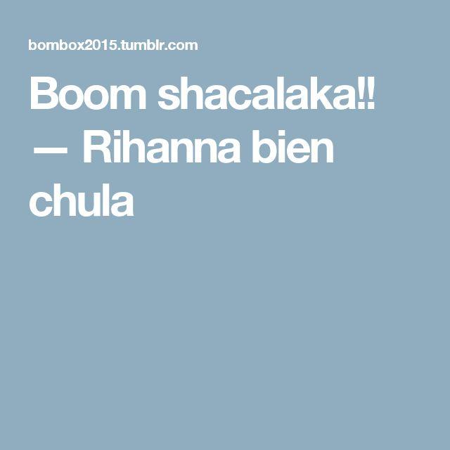 Boom shacalaka!! — Rihanna bien chula