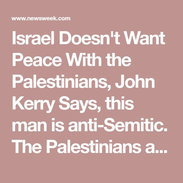 Israel Doesn't Want Peace With the Palestinians, John Kerry Says, this man is anti-Semitic. The Palestinians are the trouble makers.