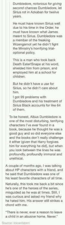 This a MILLION times over. I used to think Dumbledore was great, like everyone else, but I've been thinking it all over a lot these past few months, and I've discovered that Dumbledore, for all the reasons in this post CREEPS ME THE FUCK OUT. He's really a crap guy, and I think  fact that he is portrayed as one of the best characters is probably what bothers me so much.