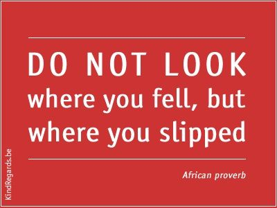 Do not look where you feel, but where you slipped.