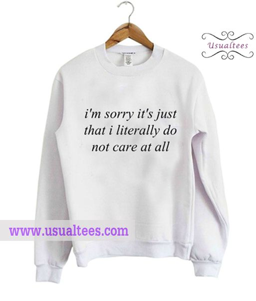 Im Sorry Its Just That I Literally Do Not Care At Sweatshirt from usualtees.com This sweatshirt is Made To Order, one by one printed so we can control the quality.