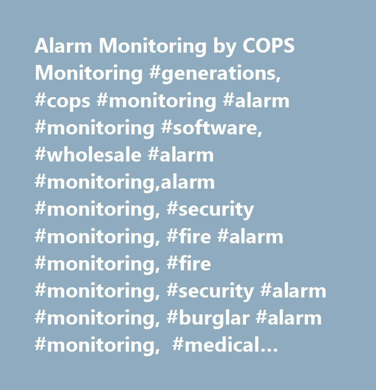 Alarm Monitoring by COPS Monitoring #generations, #cops #monitoring #alarm #monitoring #software, #wholesale #alarm #monitoring,alarm #monitoring, #security #monitoring, #fire #alarm #monitoring, #fire #monitoring, #security #alarm #monitoring, #burglar #alarm #monitoring, #medical #monitoring, #medical #alert #monitoring, #video #monitoring, #video #guard #tour, #video #verification, #2-way #monitoring, #2-way #voice #monitoring, #pers #monitoring, #two #way #voice #monitoring, #alarm…