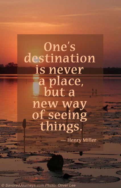 One's destination is never a place, but a new way of seeing things. - Henry Miller | Inspirational Travel Quotes by SavoredJourneys.com