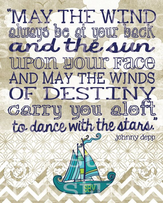 """May the wind always be at your back and the sun upon your face and may the winds of destiny carry you aloft to dance with the stars."" - Johnny Depp"