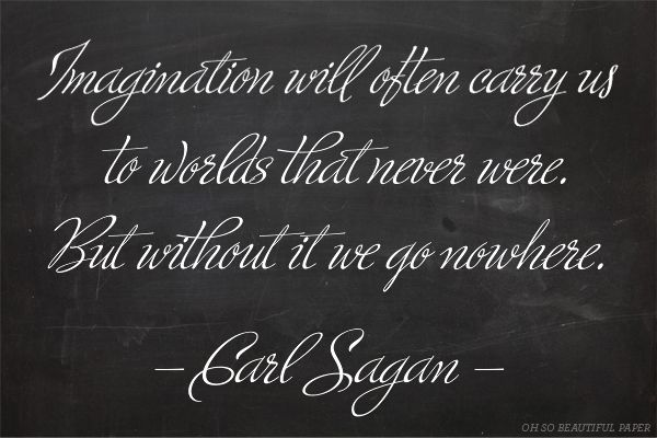 Imagination will often carry us to worlds that never were.  But without it we go nowhere - Carl Sagan | 1x1.trans Well Said Type | 15