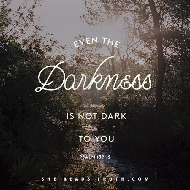 Psalm 139:12 KJV Yea, the darkness hideth not from thee; but the night shineth as the day: the darkness and the light are both alike to thee.