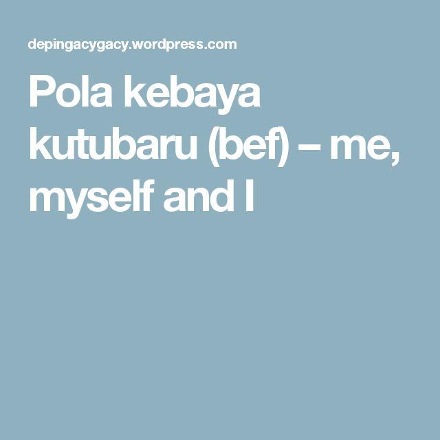 Pola kebaya kutubaru (bef) – me, myself and I