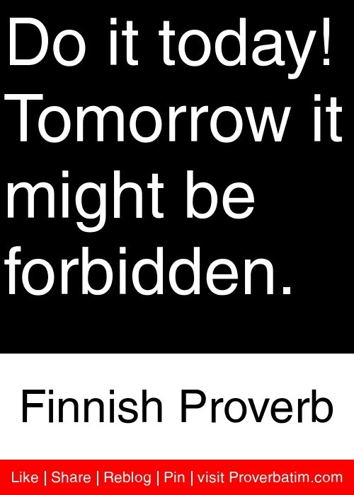 Do it today! Tomorrow it might be forbidden. - Finnish Proverb #proverbs #quotes