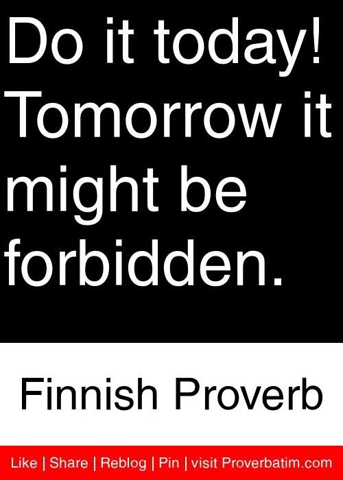 Do it today! Tomorrow it might be forbidden. - Finnish Proverb Päivi Räsänen! ;)