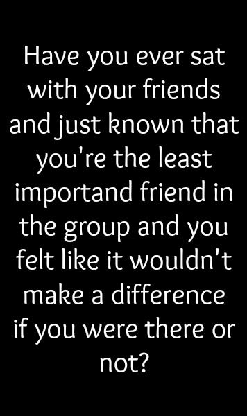 Have you ever sat with your friends and just known that you're the least important friend in the group and you felt like it wouldn't make a difference if you were there or not?