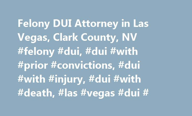 Felony DUI Attorney in Las Vegas, Clark County, NV #felony #dui, #dui #with #prior #convictions, #dui #with #injury, #dui #with #death, #las #vegas #dui # http://alaska.remmont.com/felony-dui-attorney-in-las-vegas-clark-county-nv-felony-dui-dui-with-prior-convictions-dui-with-injury-dui-with-death-las-vegas-dui/  # Felony DUI Attorney in Las Vegas Although the vast majority of DUI offenses in Nevada are charged as a misdemeanor, there are several different ways in which a DUI can be charged…