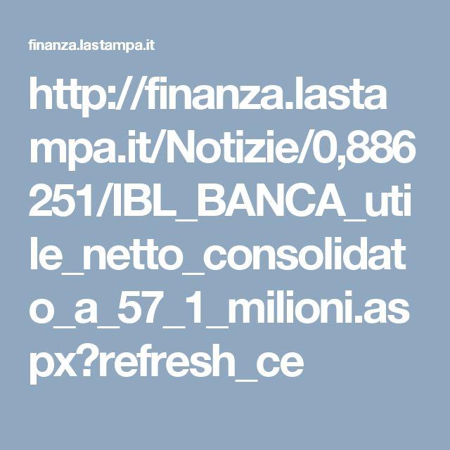 http://finanza.lastampa.it/Notizie/0,886251/IBL_BANCA_utile_netto_consolidato_a_57_1_milioni.aspx?refresh_ce