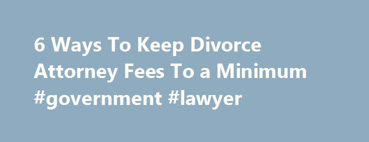 6 Ways To Keep Divorce Attorney Fees To a Minimum #government #lawyer http://attorney.remmont.com/6-ways-to-keep-divorce-attorney-fees-to-a-minimum-government-lawyer/  #divorce attorney fees 6 Ways Keep Divorce Attorney Fees To a Minimum By Cathy Meyer. Divorce Support Expert Cathy Meyer is a Certified Divorce Coach, Marriage Educator and Legal Investigator. She works with people who expected to be married forever but are now facing divorce. Through her writing and individual coaching, Cathy…