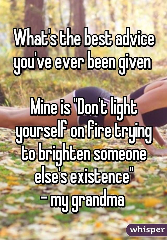 """What's the best advice you've ever been given Mine is ""Don't light yourself on fire trying to brighten someone else's existence""- my grandma"""