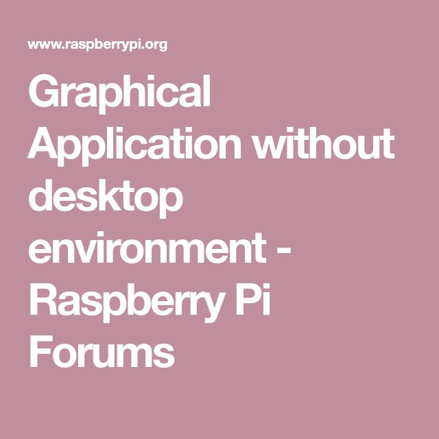 Graphical Application without desktop environment - Raspberry Pi Forums