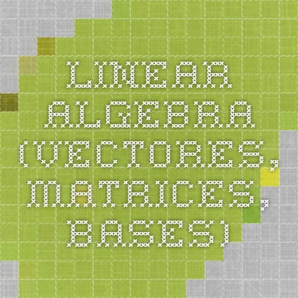 Linear algebra (vectores, matrices, bases)