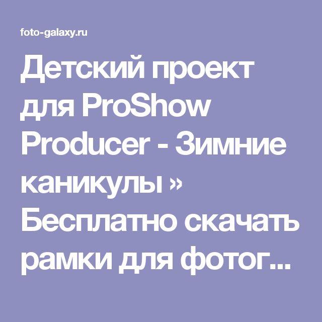 Детский проект для ProShow Producer - Зимние каникулы » Бесплатно скачать рамки для фотографий,клипарт,шрифты,шаблоны для Photoshop,костюмы,рамки для фотошопа,обои,фоторамки,DVD обложки,футажи,свадебные футажи,детские футажи,школьные футажи,видеоредакторы,видеоуроки,скрап-наборы
