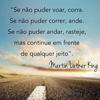 <p></p><p>Se não puder voar, corra.<br />Se não puder correr, ande.<br />Se não puder andar, rasteje,<br />mas continue em frente de qualquer jeito.<br />(Martin Luther King)</p>