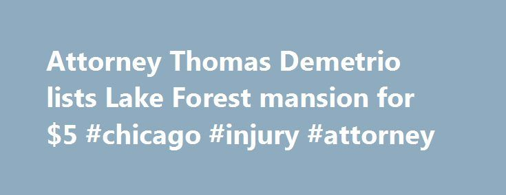Attorney Thomas Demetrio lists Lake Forest mansion for $5 #chicago #injury #attorney http://wyoming.nef2.com/attorney-thomas-demetrio-lists-lake-forest-mansion-for-5-chicago-injury-attorney/  # Attorney Thomas Demetrio lists Lake Forest mansion for $5.9 million Noted Loop personal injury attorney Thomas Demetrio on Wednesday listed his five-bedroom, 10,507-square-foot mansion in Lake Forest for $5.9 million. Demetrio, 68, has owned many high-priced residential properties in Chicago and the…
