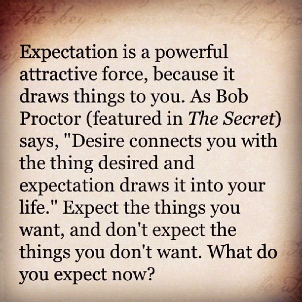 """Expectation is a powerful attractive force, because it draws things to you. As Bob Proctor says, """"Desire connects you to the thing desired and expectation draws it into your life."""" Expect the things you want, and don't expect things you don't want. What do you expect now? The Law of Attraction! Love this :)"""