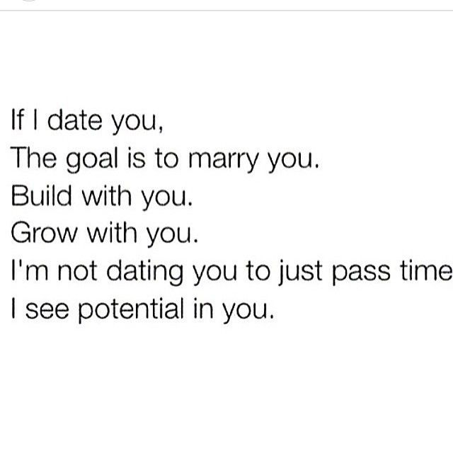 If I date you, the goal is to marry you...