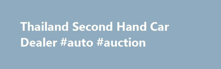 Thailand Second Hand Car Dealer #auto #auction http://car.remmont.com/thailand-second-hand-car-dealer-auto-auction/  #2nd hand cars # Jim Autos Thailand Thailand Second Hand Car Dealer User Rating: / 0 Poor Best Details Parent Category: Dealership Information Written by Administrator Thailand's Top used second-hand Car Pickup Truck and SUV Dealer – Largest used second-hand Toyota Hilux Tiger and nearly new 2011 Toyota Hilux Vigo and used 2010 2009 2008 […]The post Thailand Second Hand Car…