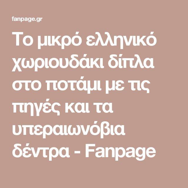 Το μικρό ελληνικό χωριουδάκι δίπλα στο ποτάμι με τις πηγές και τα υπεραιωνόβια δέντρα - Fanpage