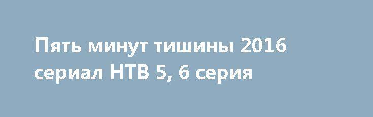 Пять минут тишины 2016 сериал НТВ 5, 6 серия http://kinofak.net/publ/serialy_russkie/pjat_minut_tishiny_2016_serial_ntv_5_6_serija_hd_3/16-1-0-5263  Члены поисково-спасательного отряда МЧС дислоцированного в Карелии, под началом опытного и строгого командира Гиреева, славятся не только своим профессионализмом, но и тем, что при проведении каждой поисково-спасательной операции они могут найти индивидуальный подход к любой нестандартной ситуации. В отряде, где уже зарекомендовали себя такие…