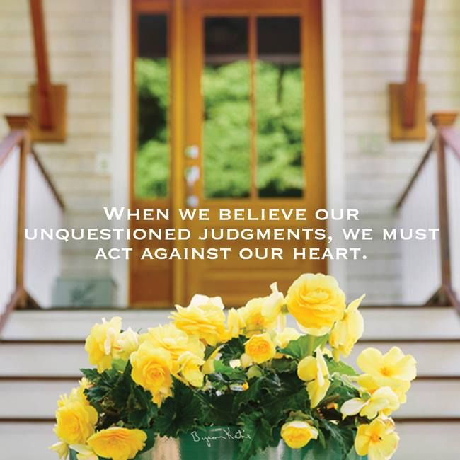 """When we believe our unquestioned judgments, we must act against our heart."" ~ Byron Katie"